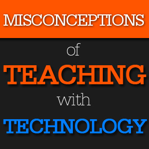 Misconception of Teaching with Technology